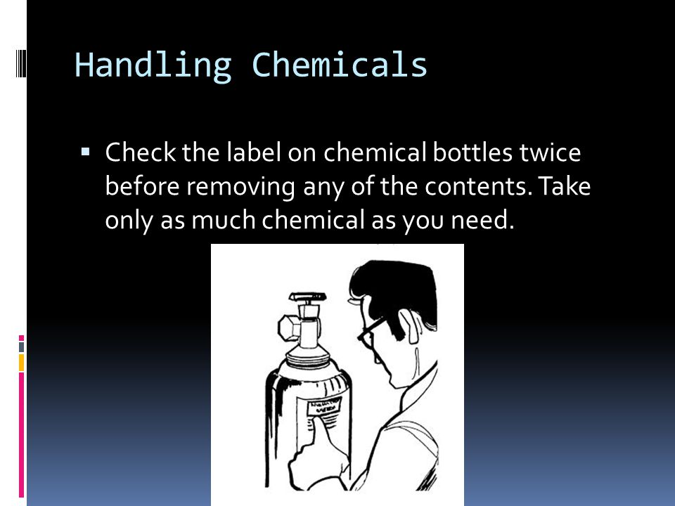Handling Chemicals Check the label on chemical bottles twice before removing any of the contents.