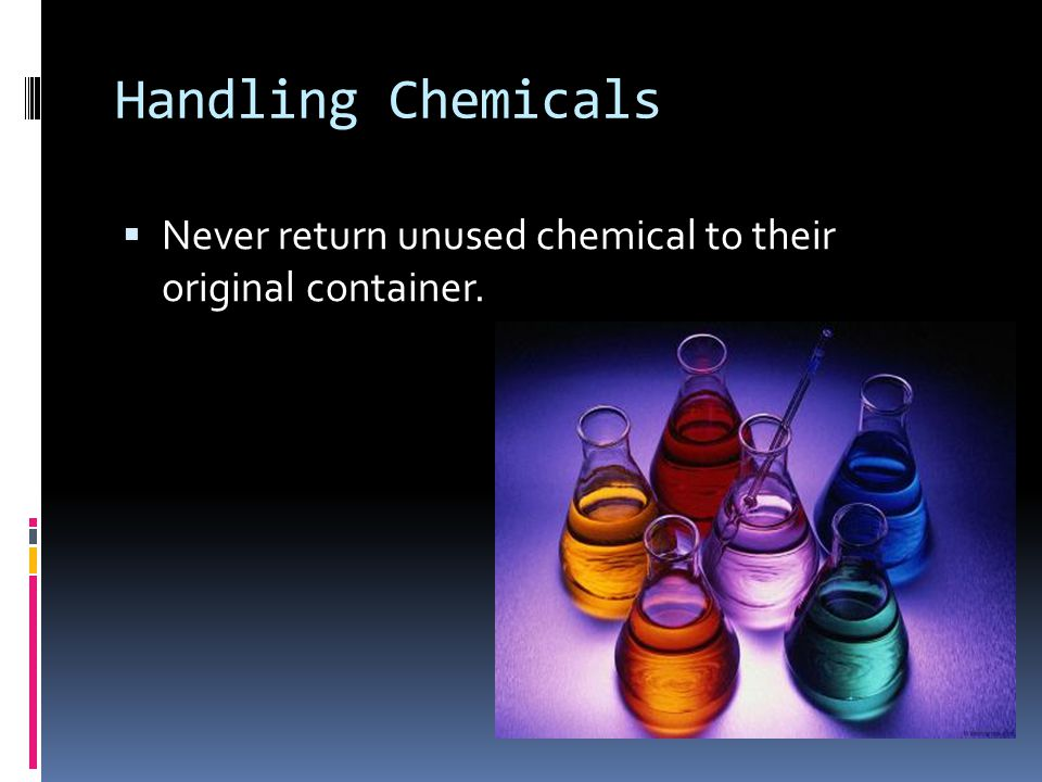 Handling Chemicals Never return unused chemical to their original container.