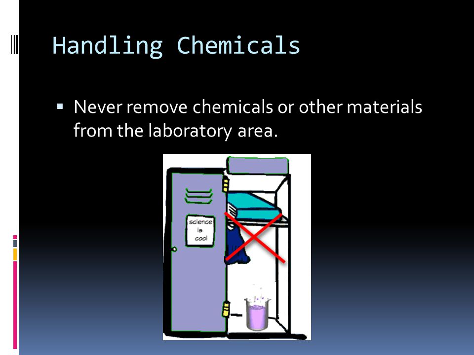 Handling Chemicals Never remove chemicals or other materials from the laboratory area.