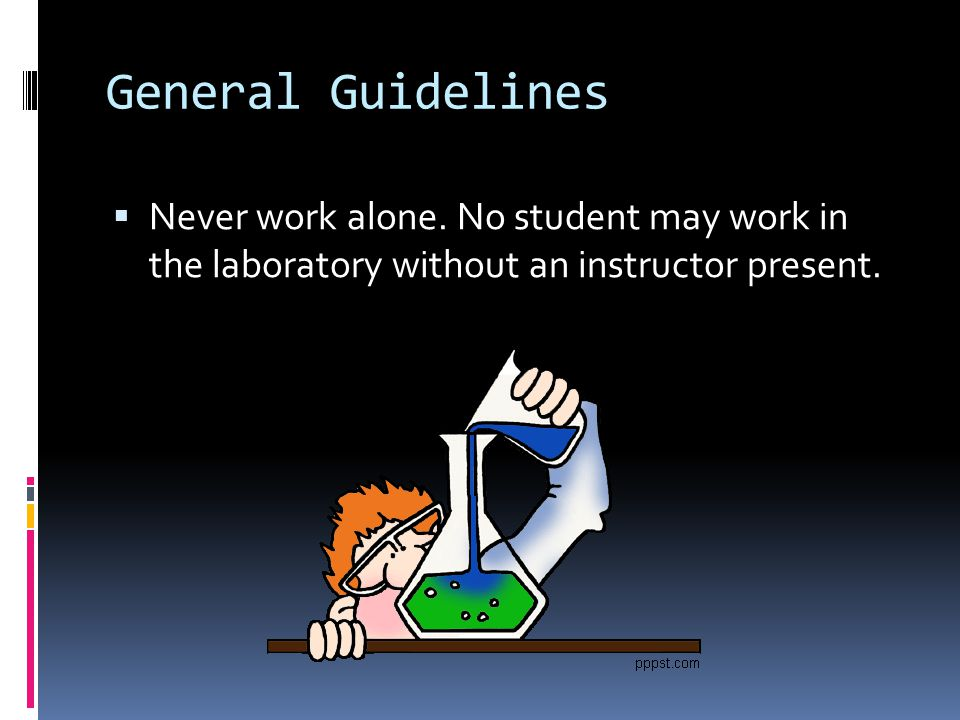 General Guidelines Never work alone.