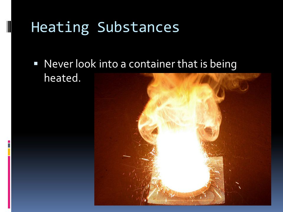 Heating Substances Never look into a container that is being heated.