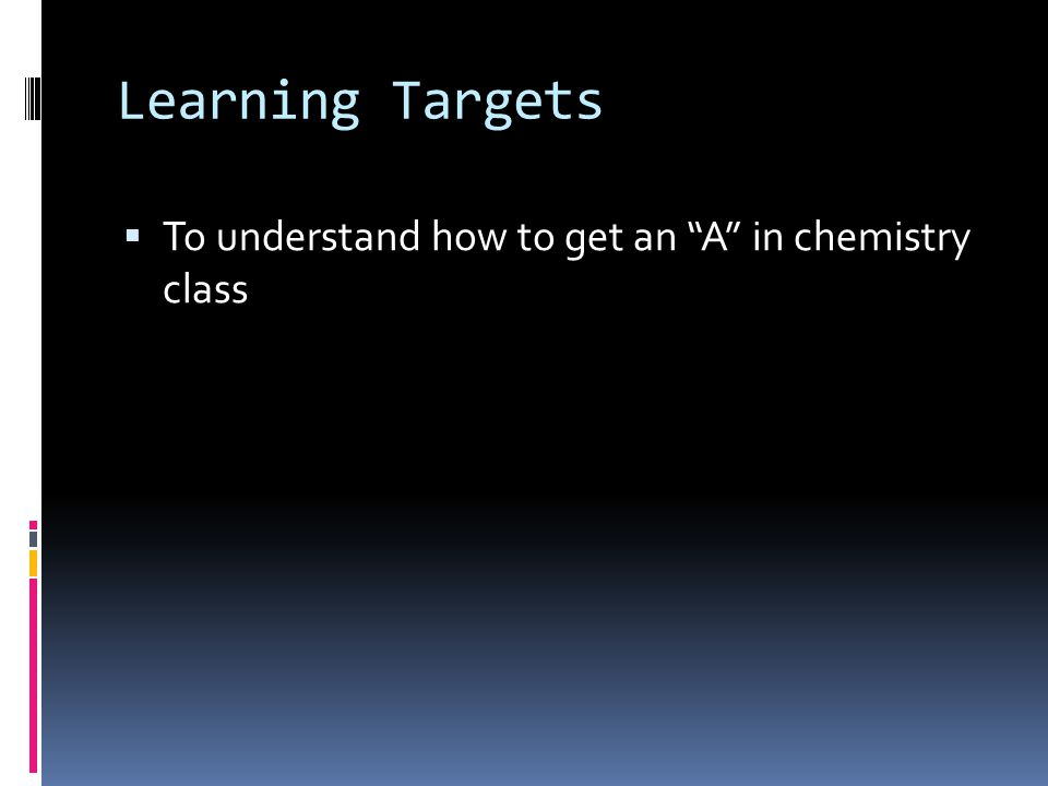 Learning Targets To understand how to get an A in chemistry class
