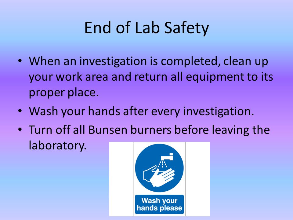 End of Lab Safety When an investigation is completed, clean up your work area and return all equipment to its proper place.