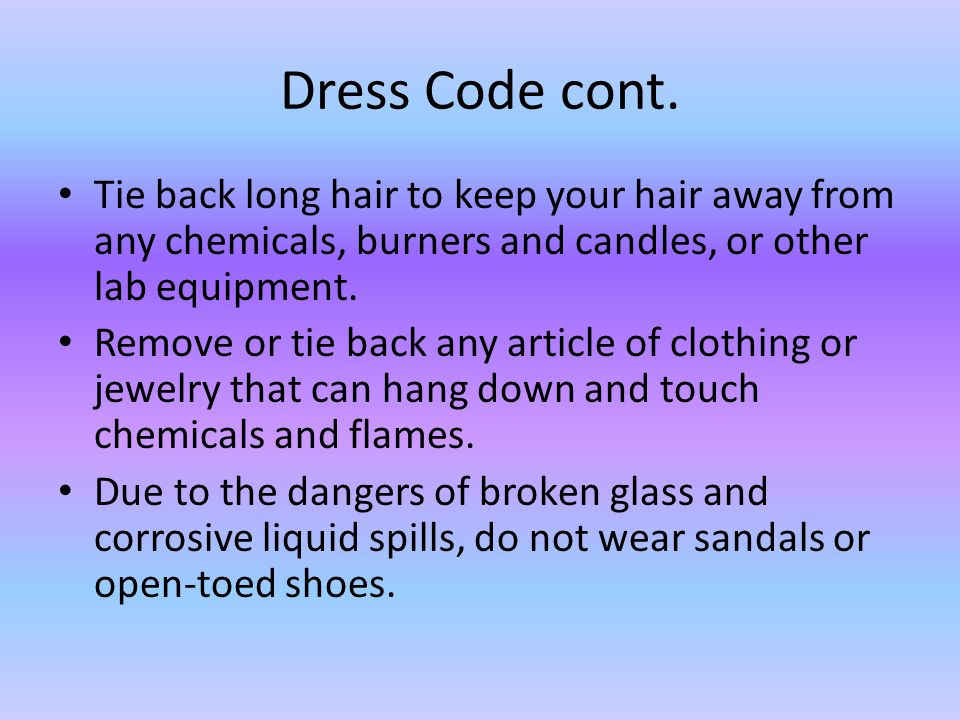 Dress Code cont. Tie back long hair to keep your hair away from any chemicals, burners and candles, or other lab equipment.