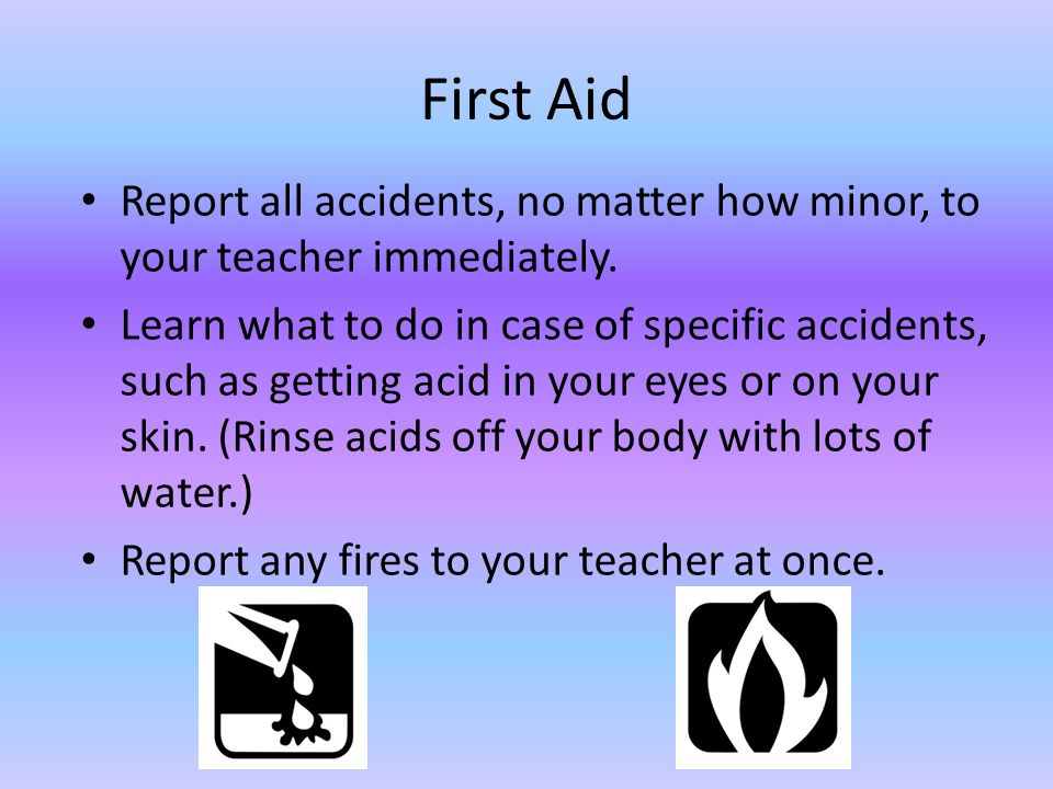 First Aid Report all accidents, no matter how minor, to your teacher immediately.