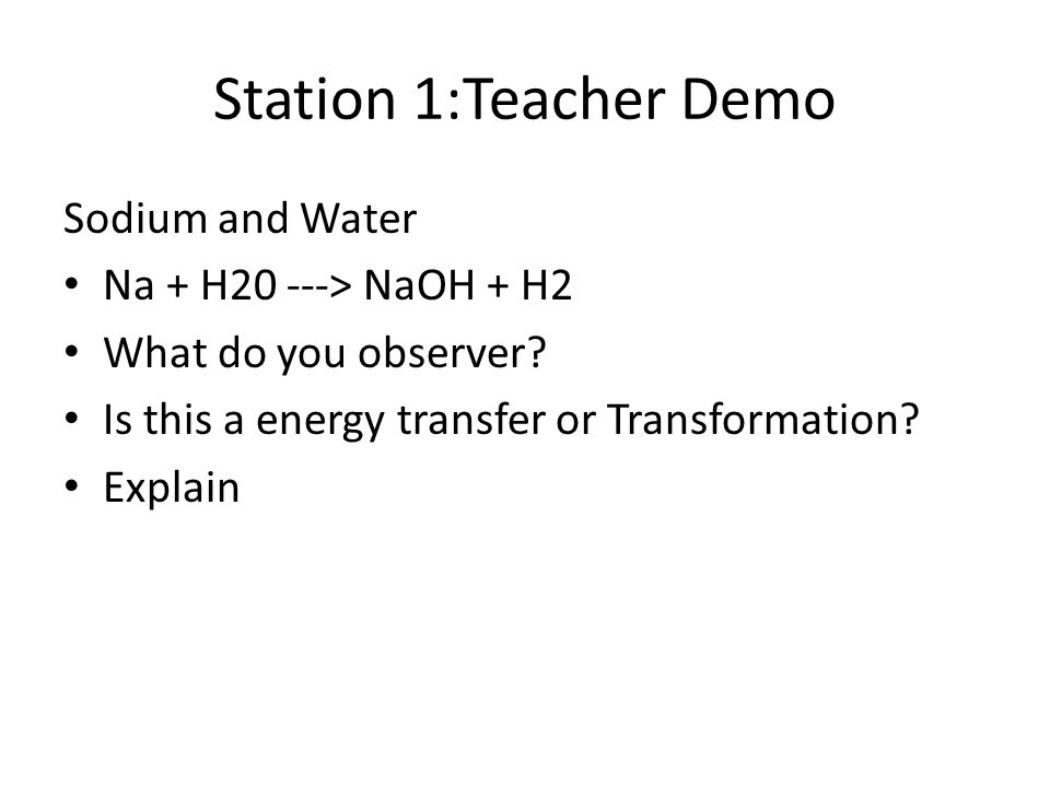 Station 1:Teacher Demo Sodium and Water Na + H20 ---> NaOH + H2