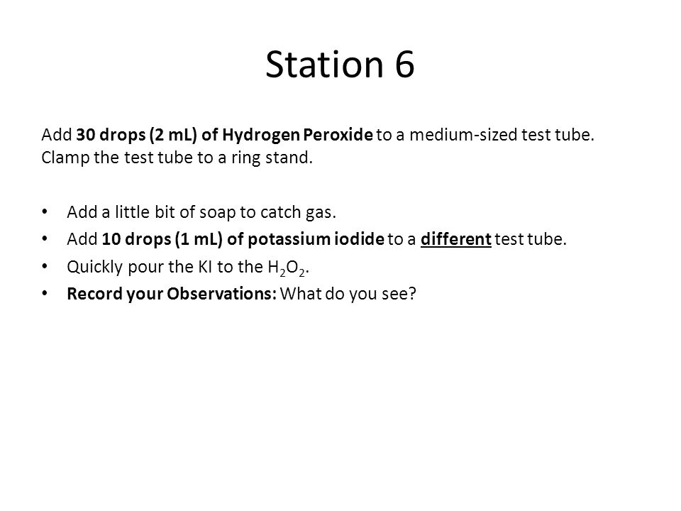 Station 6 Add 30 drops (2 mL) of Hydrogen Peroxide to a medium-sized test tube. Clamp the test tube to a ring stand.