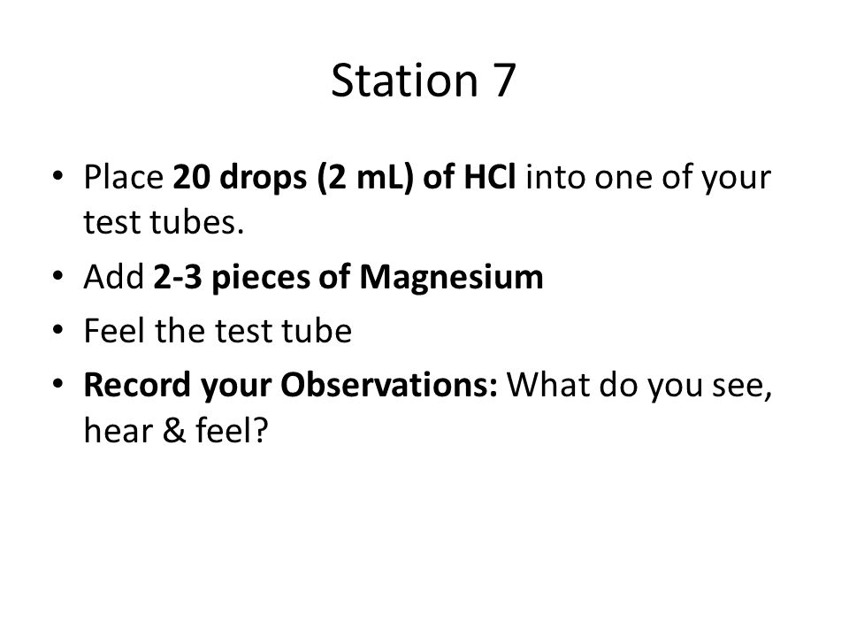 Station 7 Place 20 drops (2 mL) of HCl into one of your test tubes.