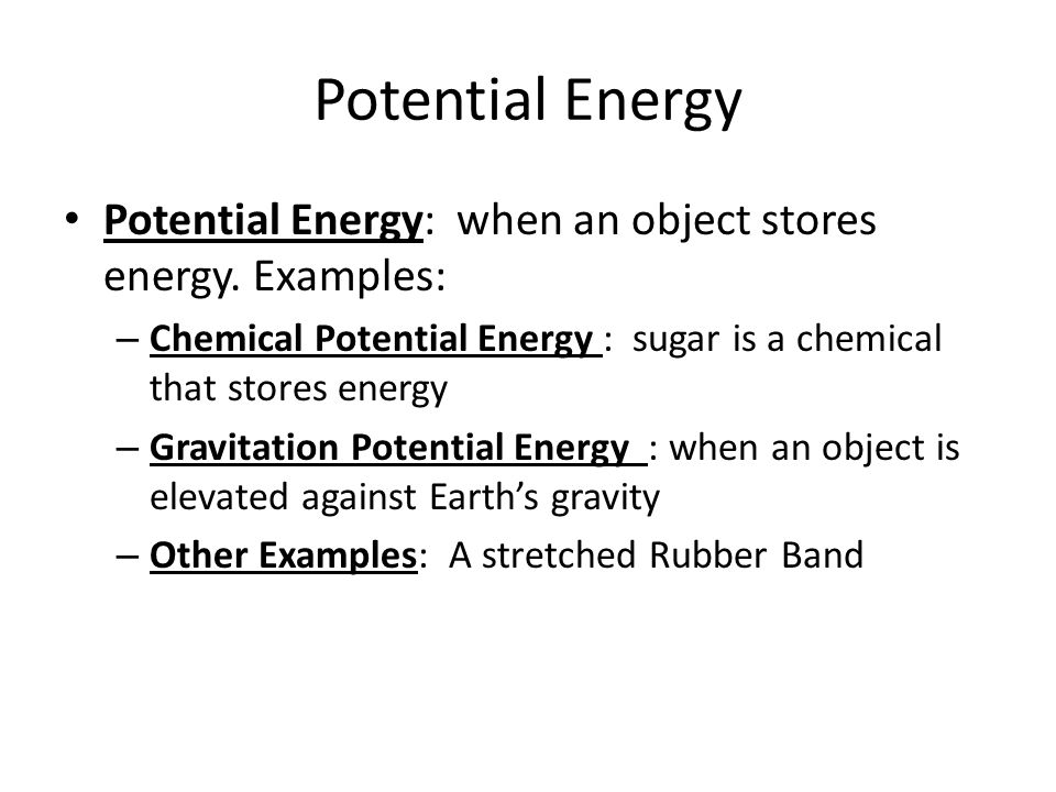 Potential Energy Potential Energy: when an object stores energy. Examples: Chemical Potential Energy : sugar is a chemical that stores energy.