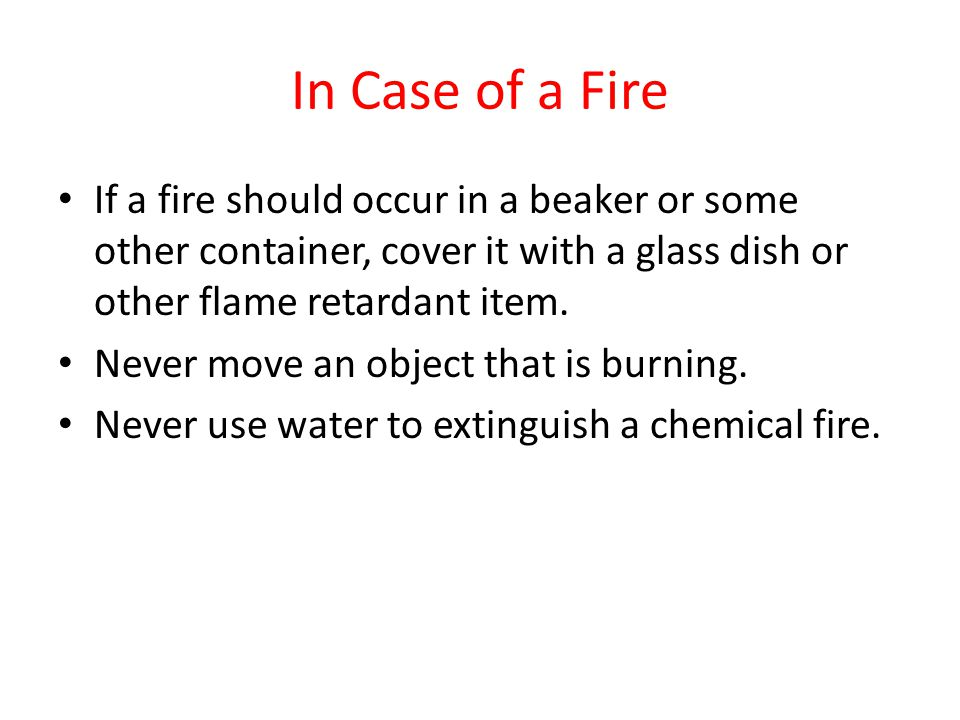 In Case of a Fire If a fire should occur in a beaker or some other container, cover it with a glass dish or other flame retardant item.