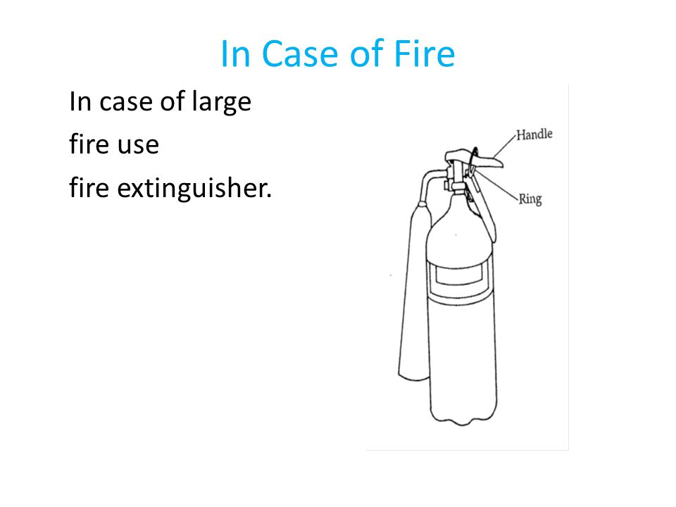 In Case of Fire In case of large fire use fire extinguisher.