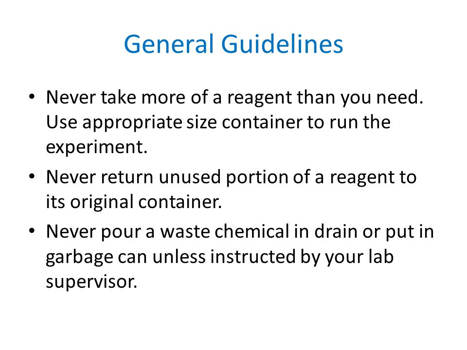 General Guidelines Never take more of a reagent than you need. Use appropriate size container to run the experiment.