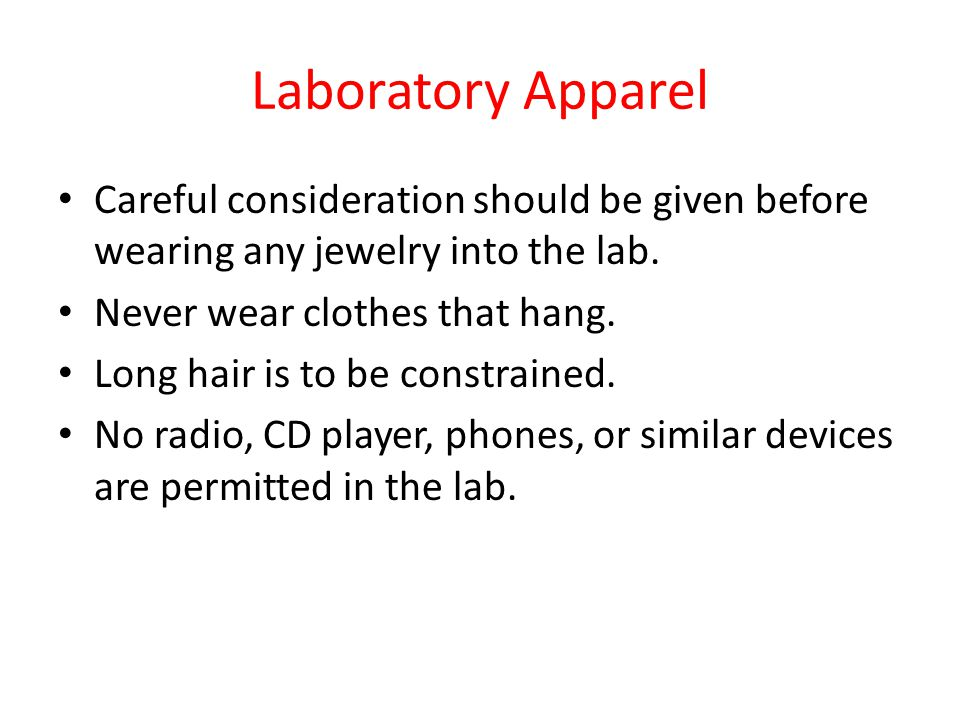 Laboratory Apparel Careful consideration should be given before wearing any jewelry into the lab. Never wear clothes that hang.