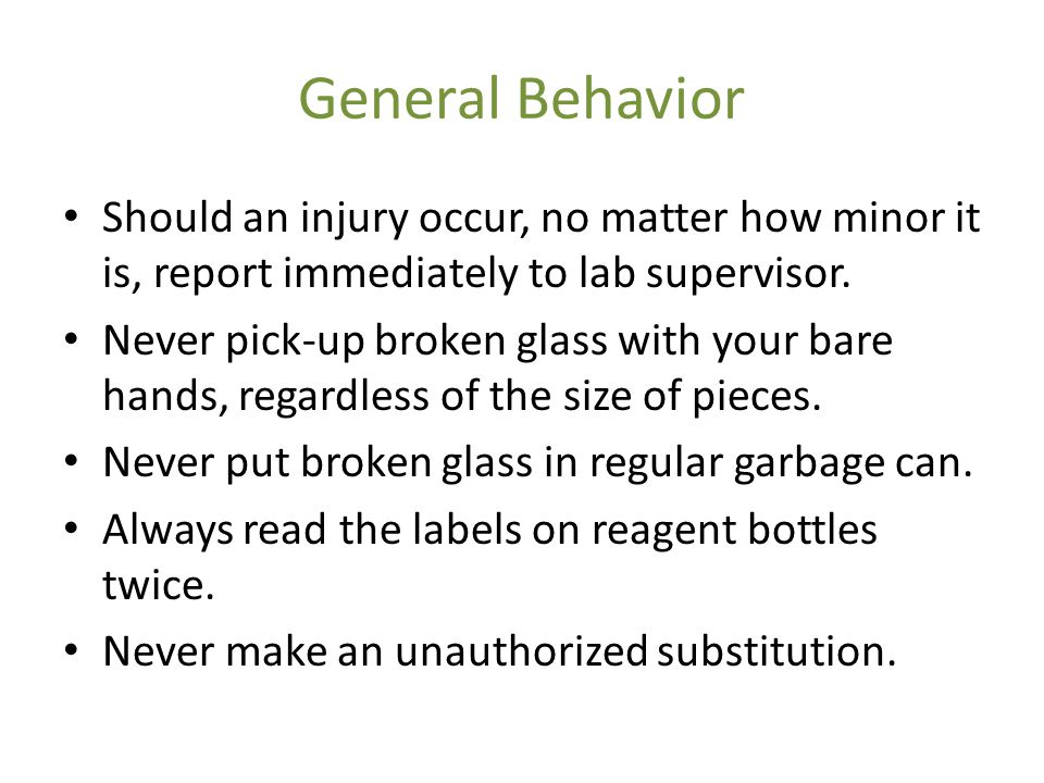 General Behavior Should an injury occur, no matter how minor it is, report immediately to lab supervisor.