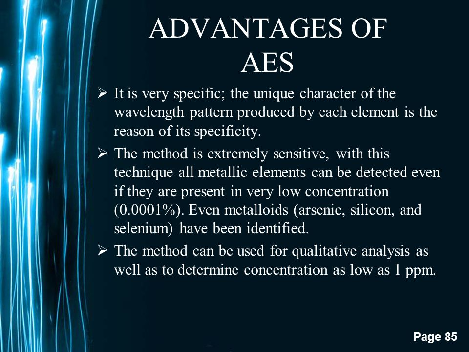 ADVANTAGES OF AES It is very specific; the unique character of the wavelength pattern produced by each element is the reason of its specificity.