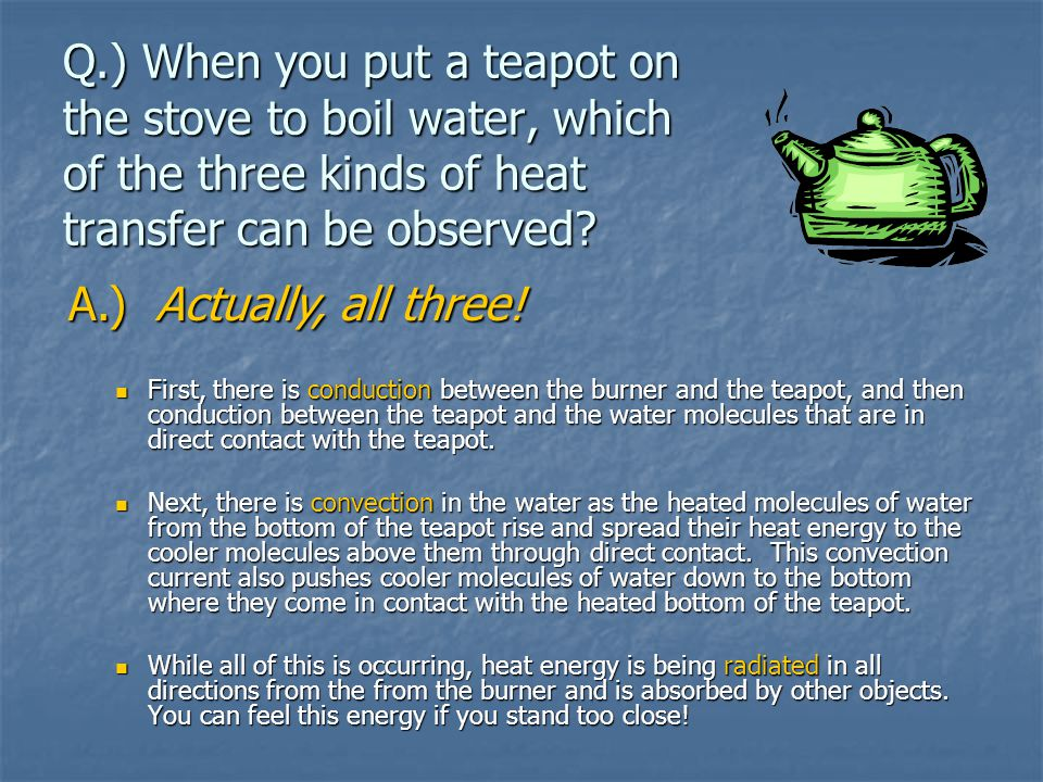 Q.) When you put a teapot on the stove to boil water, which of the three kinds of heat transfer can be observed