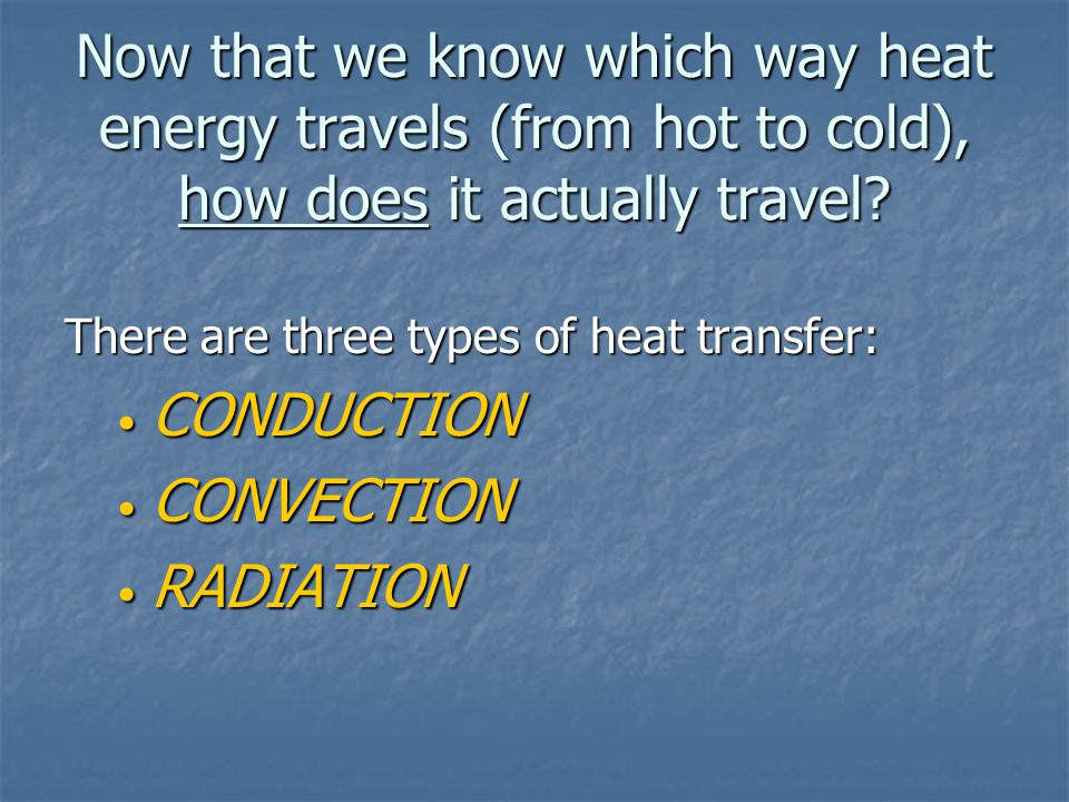 Now that we know which way heat energy travels (from hot to cold), how does it actually travel