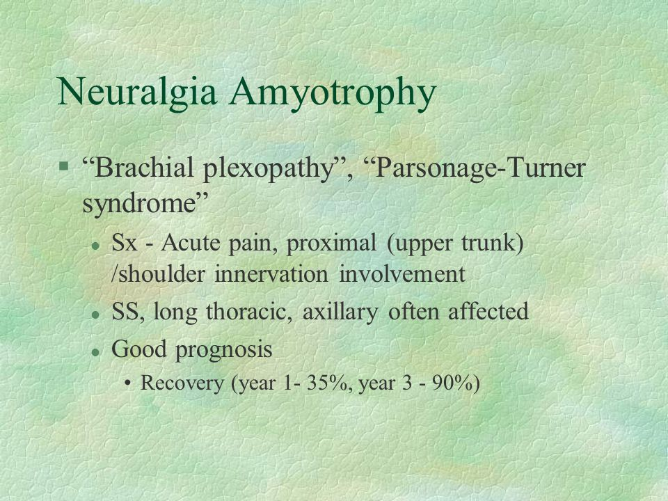 Neuralgia Amyotrophy Brachial plexopathy , Parsonage-Turner syndrome Sx - Acute pain, proximal (upper trunk) /shoulder innervation involvement.