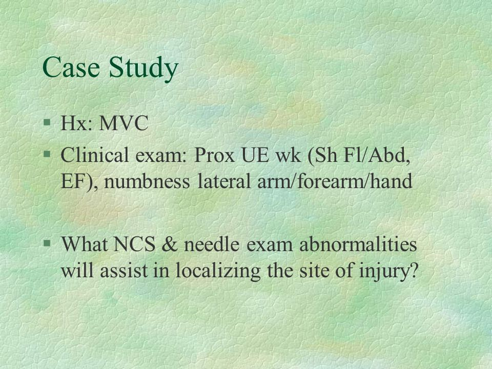 Case Study Hx: MVC. Clinical exam: Prox UE wk (Sh Fl/Abd, EF), numbness lateral arm/forearm/hand.