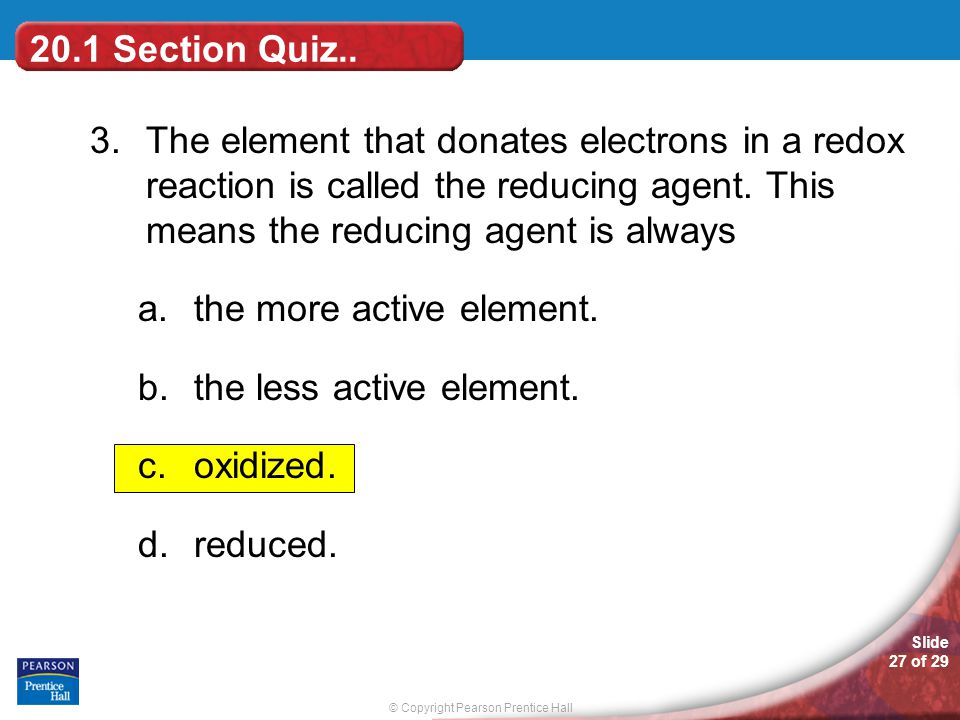 20.1 Section Quiz.. 3. The element that donates electrons in a redox reaction is called the reducing agent. This means the reducing agent is always.