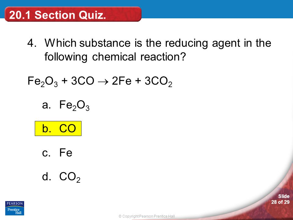 20.1 Section Quiz. 4. Which substance is the reducing agent in the following chemical reaction Fe2O3 + 3CO  2Fe + 3CO2.