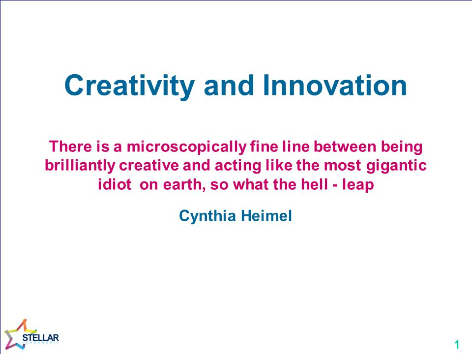 Creativity and Innovation There is a microscopically fine line between being brilliantly creative and acting like the most gigantic idiot on earth, so what the hell - leap Cynthia Heimel