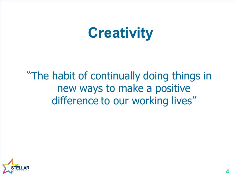 Creativity The habit of continually doing things in new ways to make a positive difference to our working lives