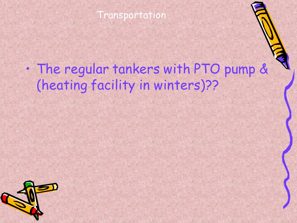 The regular tankers with PTO pump & (heating facility in winters)