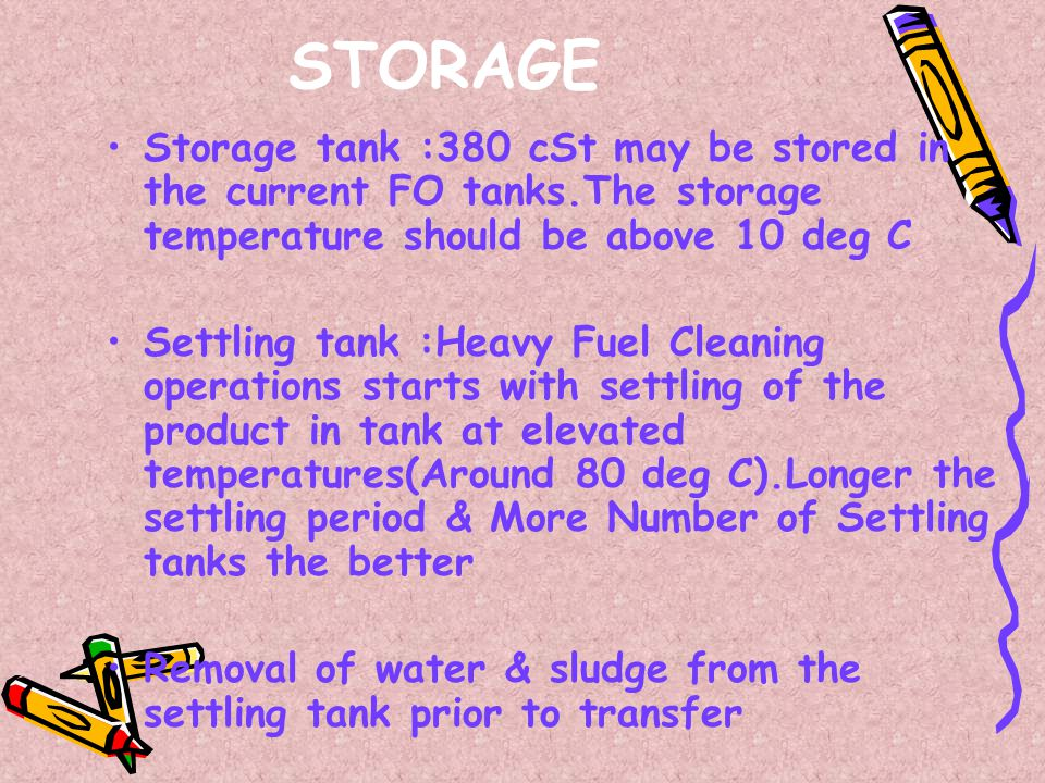STORAGE Storage tank :380 cSt may be stored in the current FO tanks.The storage temperature should be above 10 deg C.