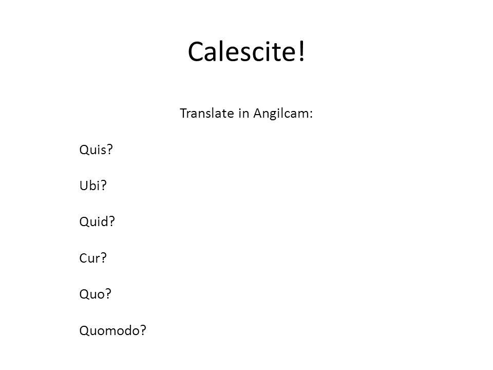 Translate in Angilcam: Quis Ubi Quid Cur Quo Quomodo