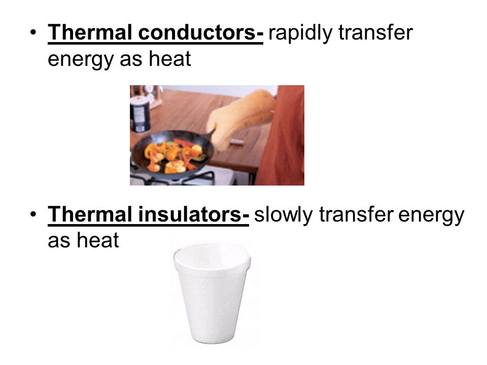 Thermal conductors- rapidly transfer energy as heat