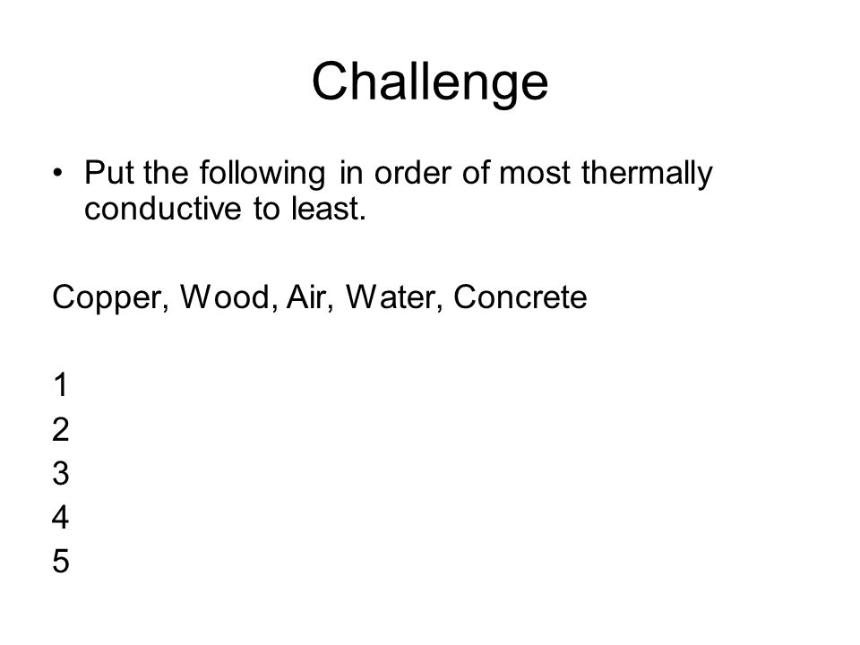 Challenge Put the following in order of most thermally conductive to least. Copper, Wood, Air, Water, Concrete.