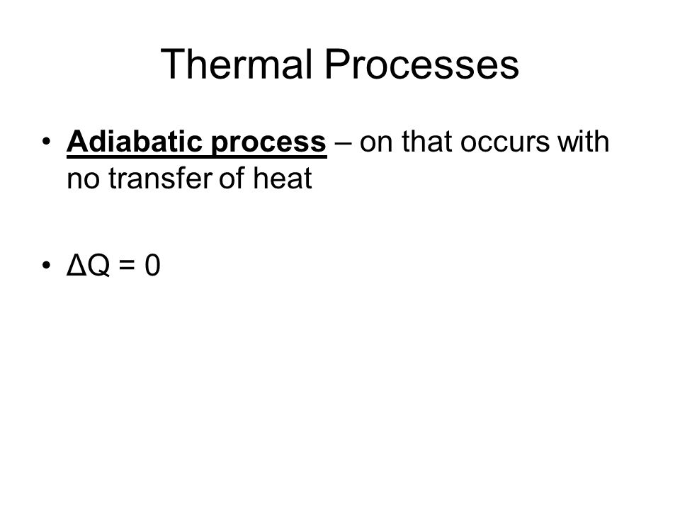 Thermal Processes Adiabatic process – on that occurs with no transfer of heat ΔQ = 0