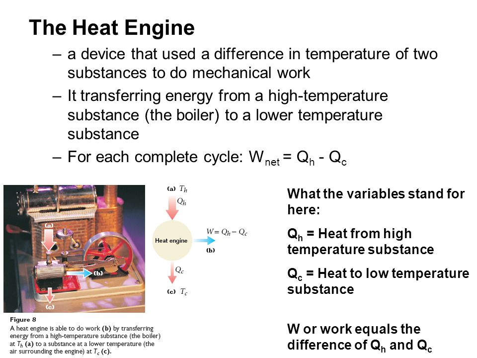 The Heat Engine a device that used a difference in temperature of two substances to do mechanical work.
