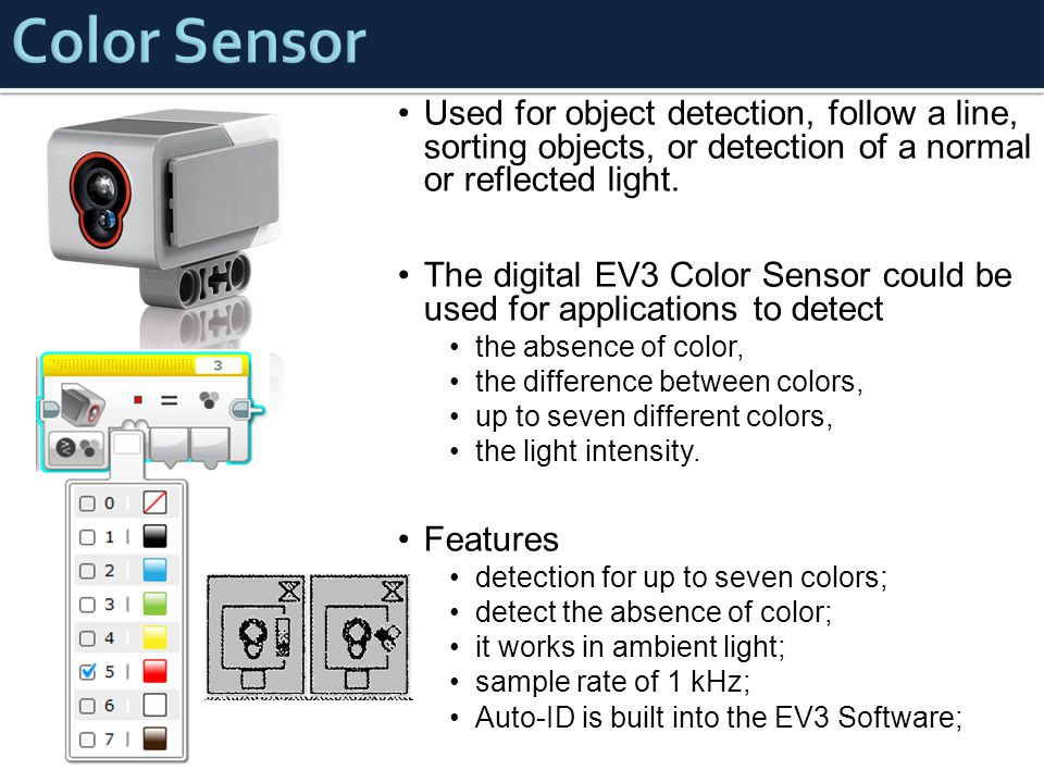Color Sensor Used for object detection, follow a line, sorting objects, or detection of a normal or reflected light.