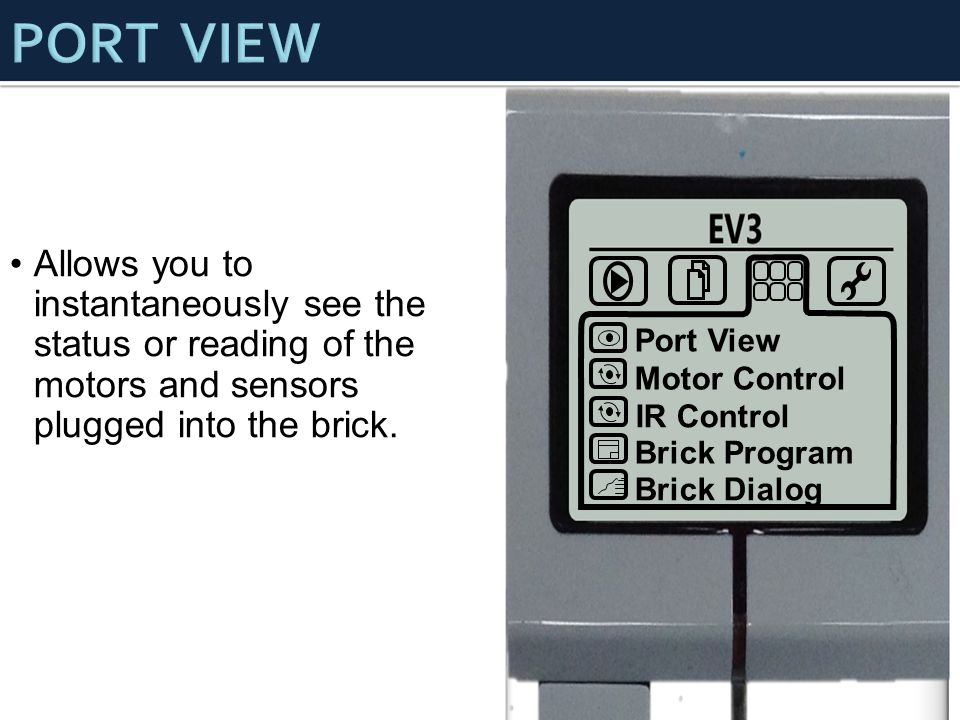 PORT VIEW Allows you to instantaneously see the status or reading of the motors and sensors plugged into the brick.