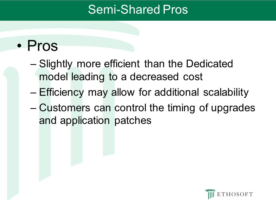 Semi-Shared Pros Pros. Slightly more efficient than the Dedicated model leading to a decreased cost.