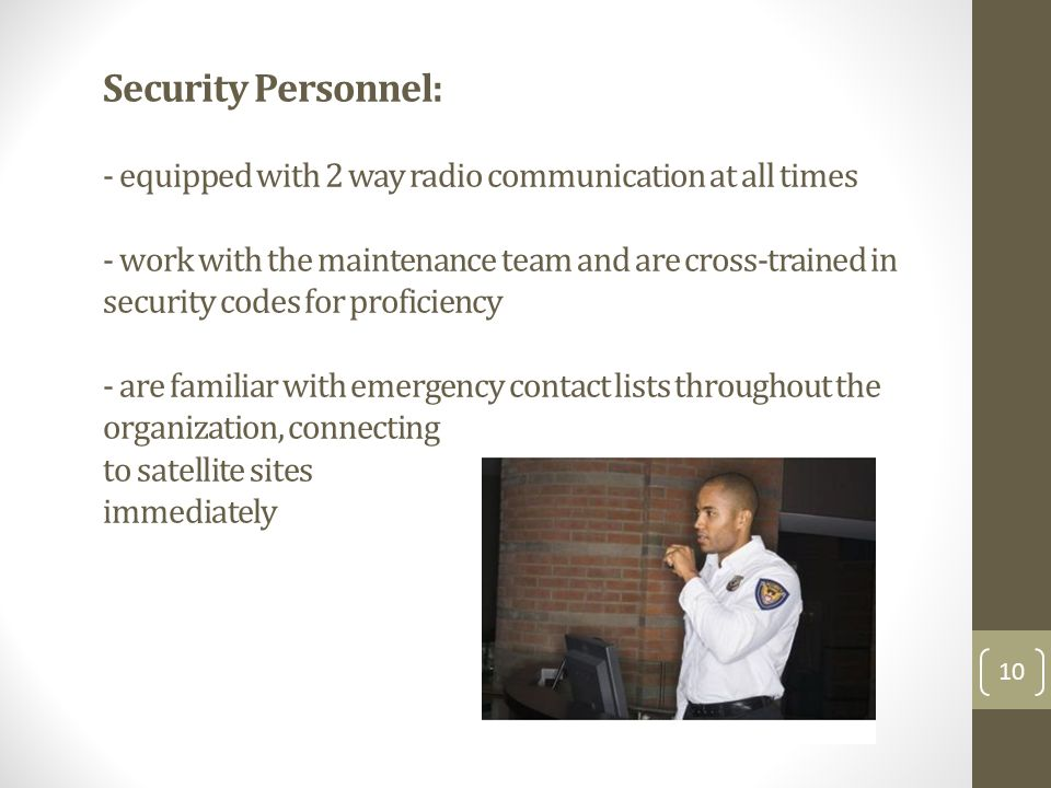 Security Personnel: - equipped with 2 way radio communication at all times - work with the maintenance team and are cross-trained in security codes for proficiency - are familiar with emergency contact lists throughout the organization, connecting to satellite sites immediately