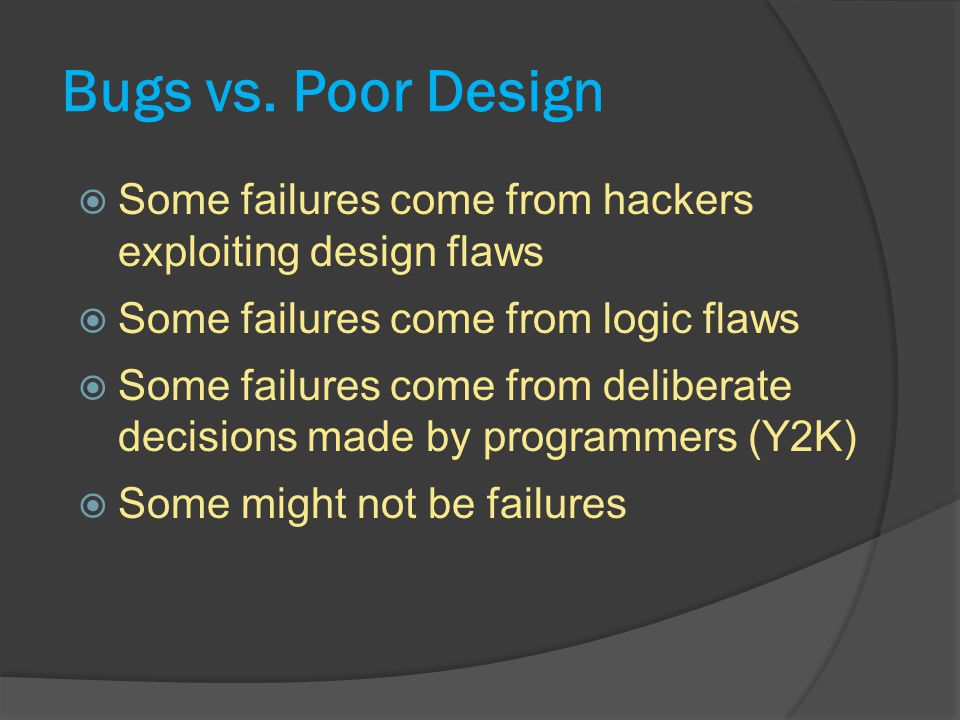 Bugs vs. Poor Design Some failures come from hackers exploiting design flaws. Some failures come from logic flaws.
