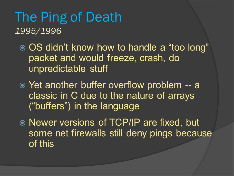 The Ping of Death 1995/1996 OS didn't know how to handle a too long packet and would freeze, crash, do unpredictable stuff.