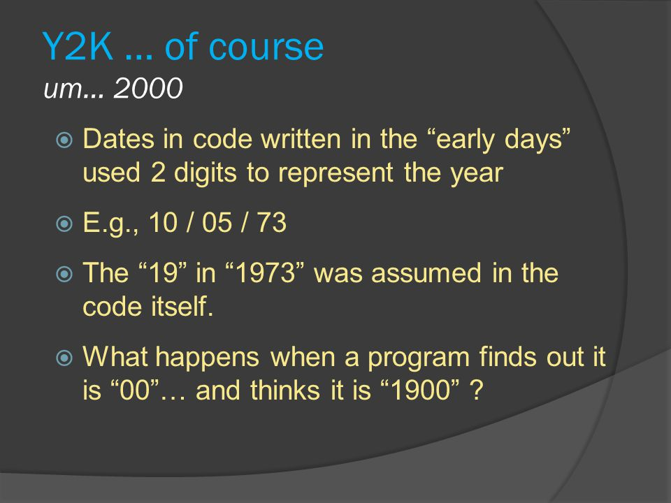 Y2K … of course um… 2000 Dates in code written in the early days used 2 digits to represent the year.