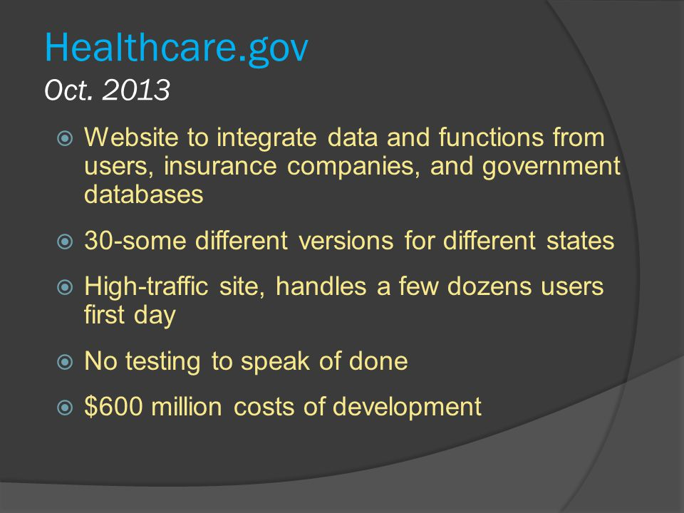 Healthcare.gov Oct. 2013 Website to integrate data and functions from users, insurance companies, and government databases.