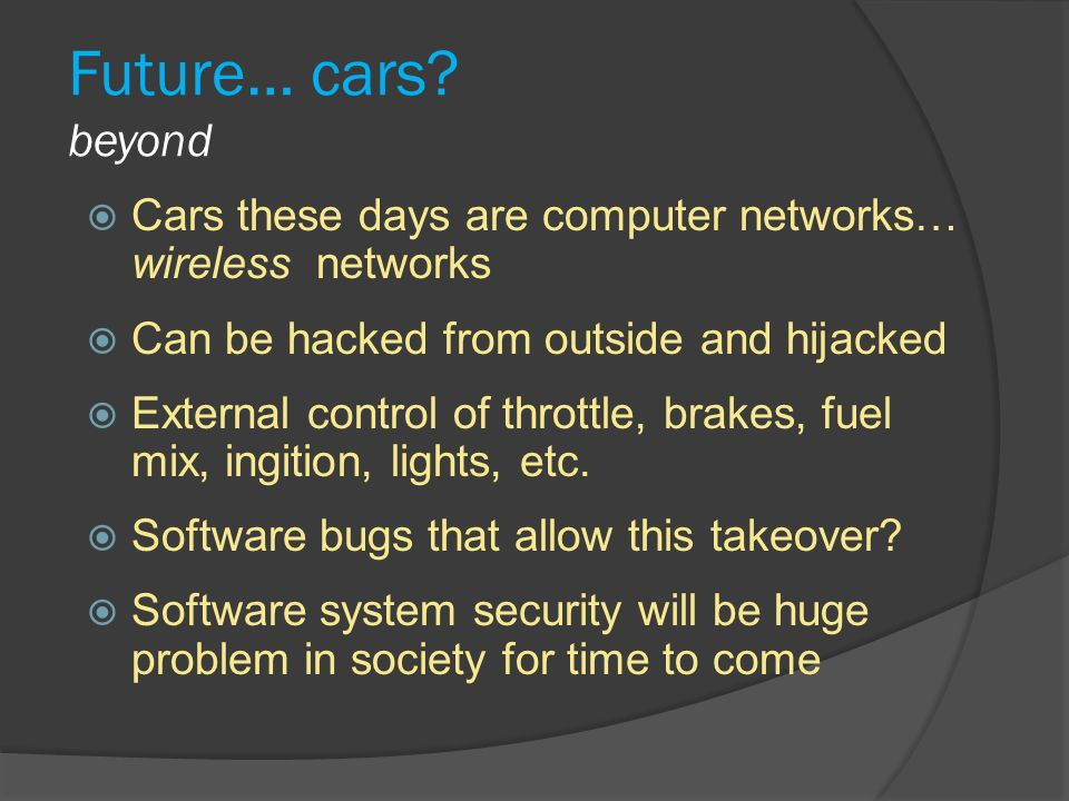Future… cars beyond Cars these days are computer networks… wireless networks. Can be hacked from outside and hijacked.