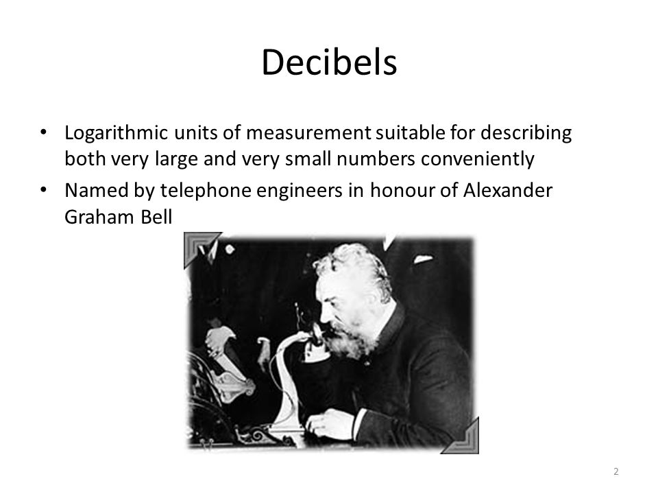 Decibels Logarithmic units of measurement suitable for describing both very large and very small numbers conveniently.