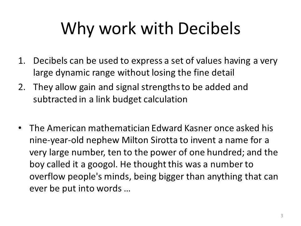 Why work with Decibels Decibels can be used to express a set of values having a very large dynamic range without losing the fine detail.