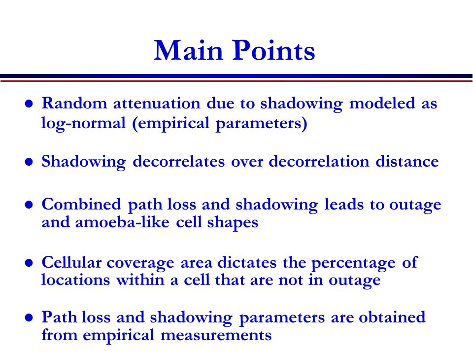 Main Points Random attenuation due to shadowing modeled as log-normal (empirical parameters) Shadowing decorrelates over decorrelation distance.