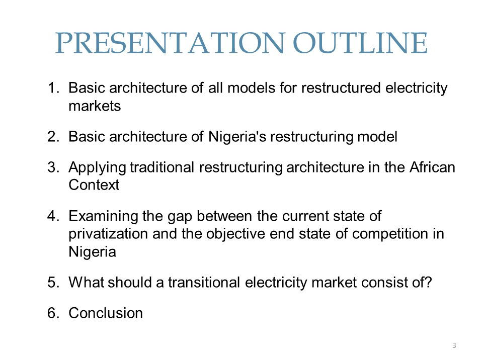PRESENTATION OUTLINE Basic architecture of all models for restructured electricity markets. Basic architecture of Nigeria s restructuring model.