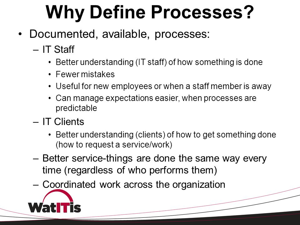 Why Define Processes Documented, available, processes: IT Staff