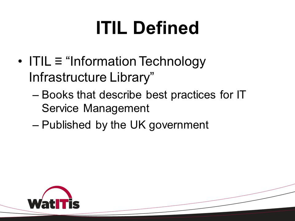 ITIL Defined ITIL ≡ Information Technology Infrastructure Library