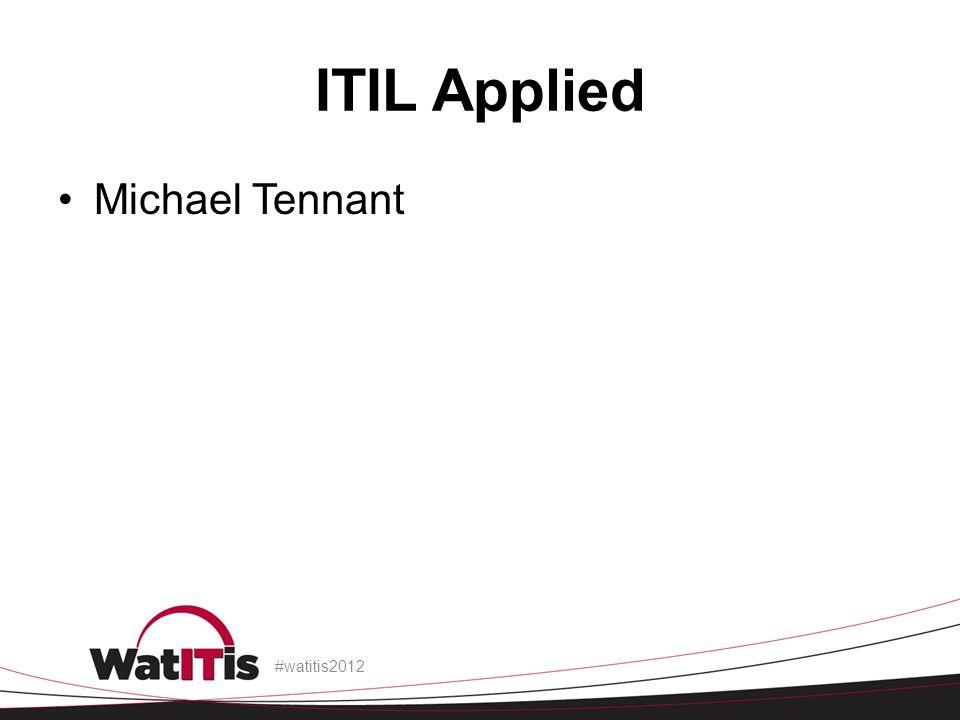 ITIL Applied Michael Tennant #watitis2012